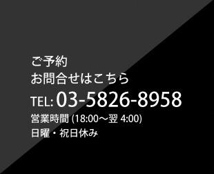 ご予約、お問合せはこちら、TEL:03-5826-8958、営業時間(18:00翌4:00) 日曜・祝日休み
